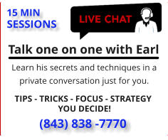 Talk one on one with Earl   Learn his secrets and techniques in a private conversation just for you.  15 MIN  SESSIONS (843) 838 -7770  TIPS - TRICKS - FOCUS - STRATEGY  YOU DECIDE!